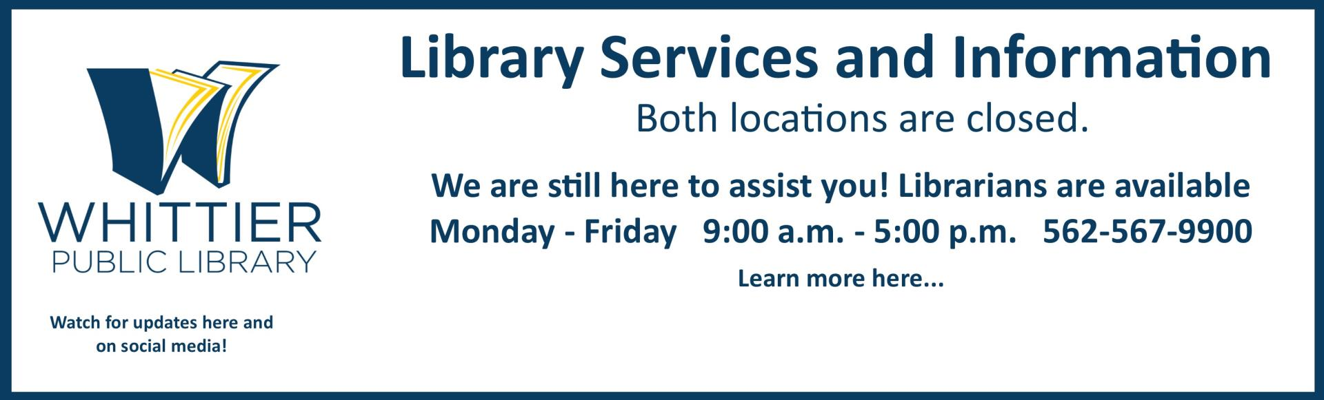 Library services and Information -Whittier Public Library Logo both locations are closed. We are here to assist you- Librarians are available Monday-Friday 9am to 5 pm Learn more here