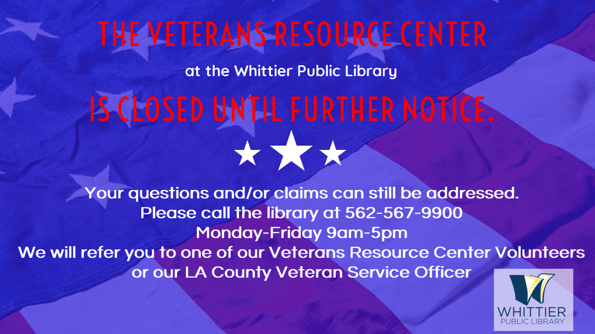 Veterans Resource Center Whittier Public Library is closed. Your questions and claims can still be addressed by calling the library Monday-Friday 9am-5pm 562-567-9900 a Veterans Resource Center volunteer will help you or call the LA county  Veterans Service Officer