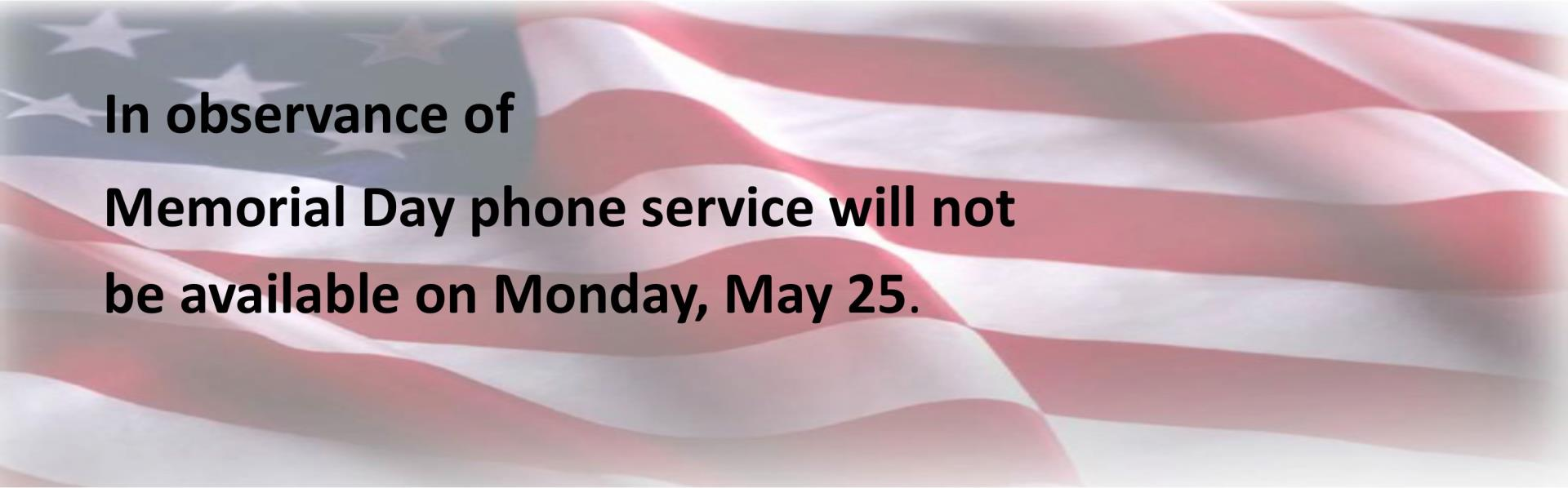 in observance of Memorial day phone service will not be available Monday, May 25